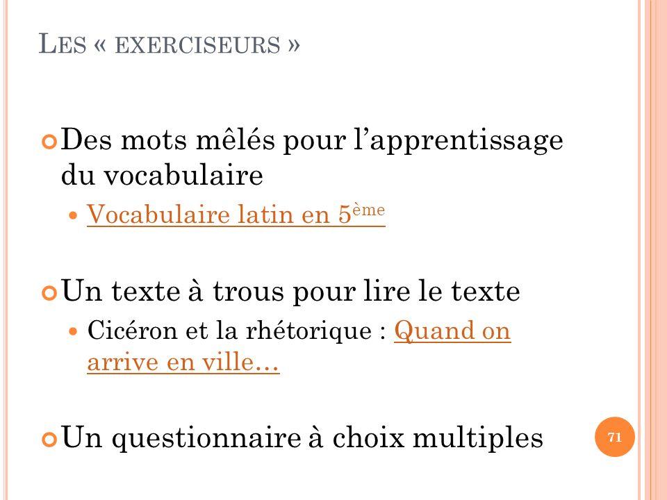 L ES « EXERCISEURS » Des mots mêlés pour lapprentissage du vocabulaire Vocabulaire latin en 5 ème Vocabulaire latin en 5 ème Un texte à trous pour lir