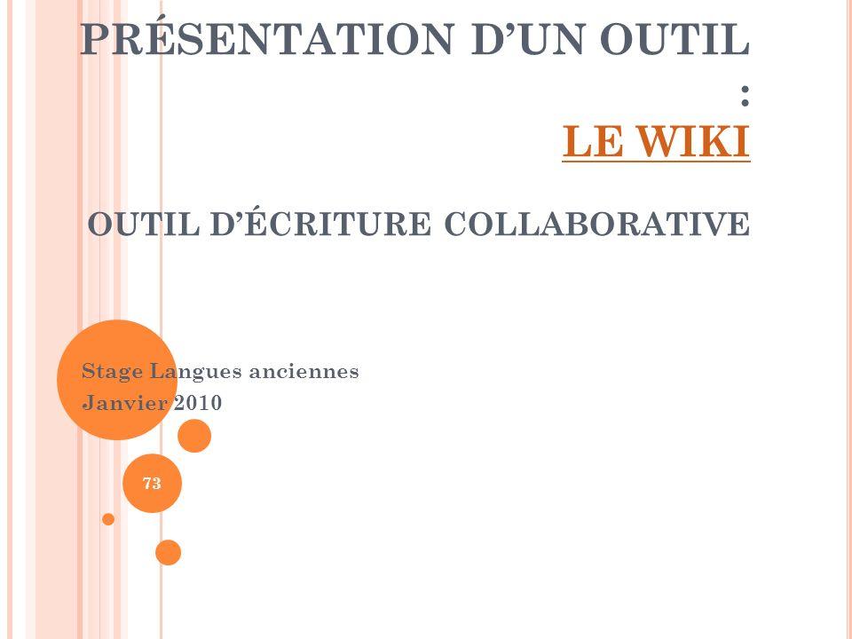 PRÉSENTATION DUN OUTIL : LE WIKI OUTIL DÉCRITURE COLLABORATIVE LE WIKI Stage Langues anciennes Janvier 2010 73