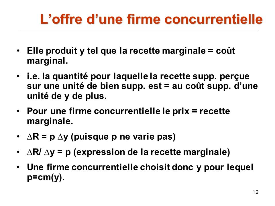 12 Elle produit y tel que la recette marginale = coût marginal. i.e. la quantité pour laquelle la recette supp. perçue sur une unité de bien supp. est