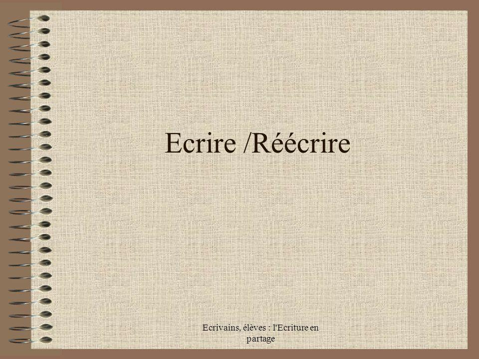 Ecrivains, élèves : l Ecriture en partage Ecrire /Réécrire