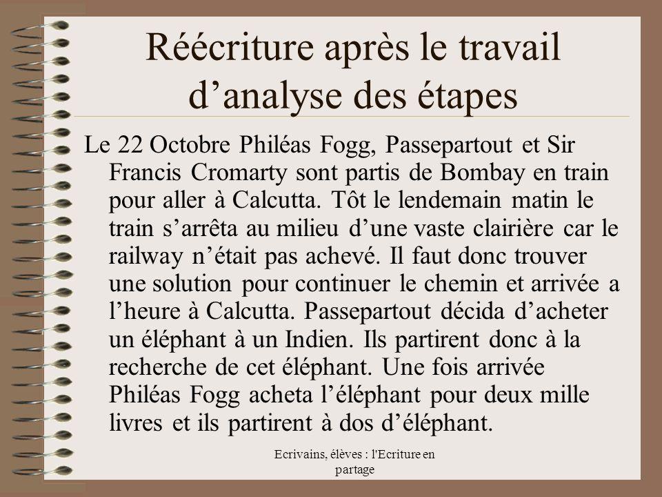 Ecrivains, élèves : l Ecriture en partage Réécriture après le travail danalyse des étapes Le 22 Octobre Philéas Fogg, Passepartout et Sir Francis Cromarty sont partis de Bombay en train pour aller à Calcutta.