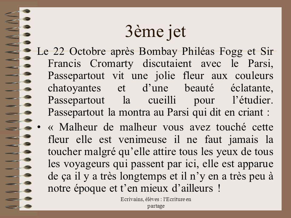 Ecrivains, élèves : l Ecriture en partage 3ème jet Le 22 Octobre après Bombay Philéas Fogg et Sir Francis Cromarty discutaient avec le Parsi, Passepartout vit une jolie fleur aux couleurs chatoyantes et dune beauté éclatante, Passepartout la cueilli pour létudier.