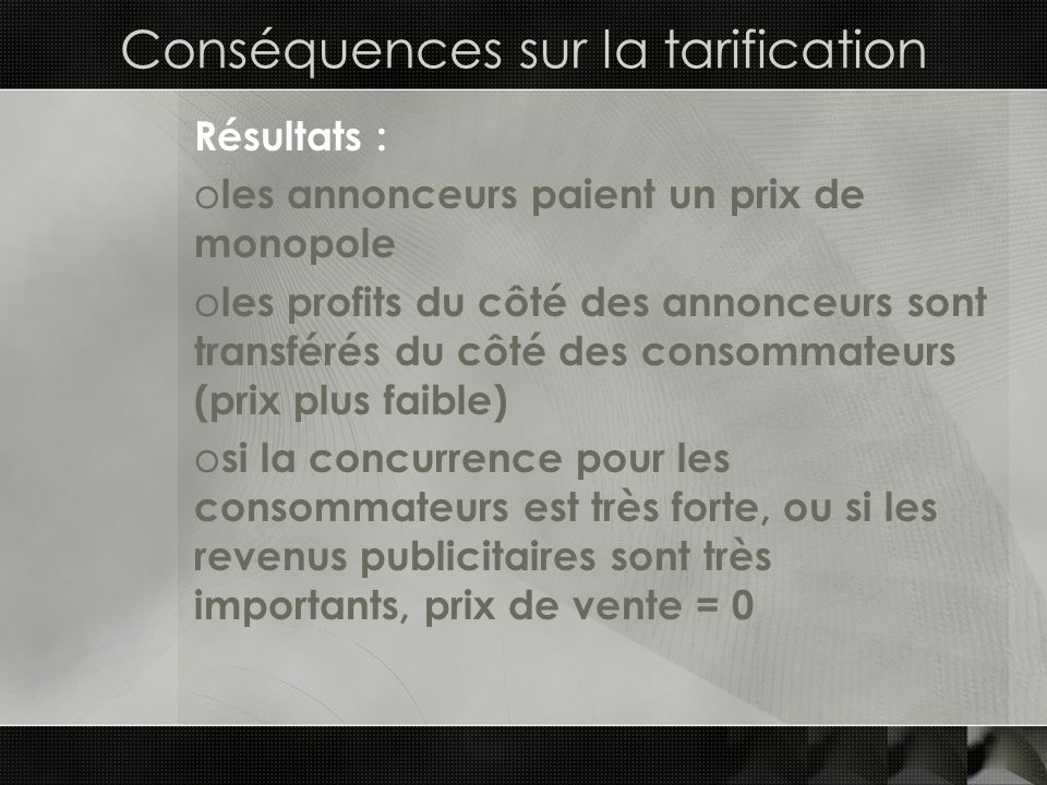 Conséquences sur la tarification Résultats : o les annonceurs paient un prix de monopole o les profits du côté des annonceurs sont transférés du côté