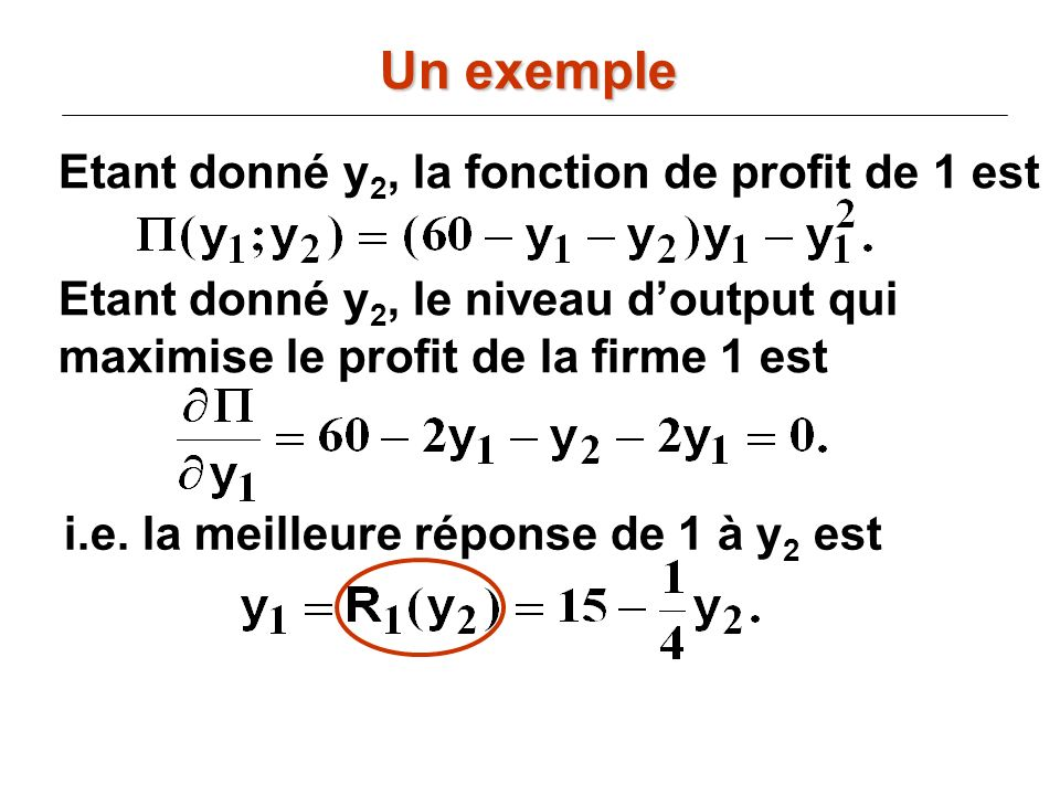 Etant donné y 2, la fonction de profit de 1 est Etant donné y 2, le niveau doutput qui maximise le profit de la firme 1 est i.e. la meilleure réponse