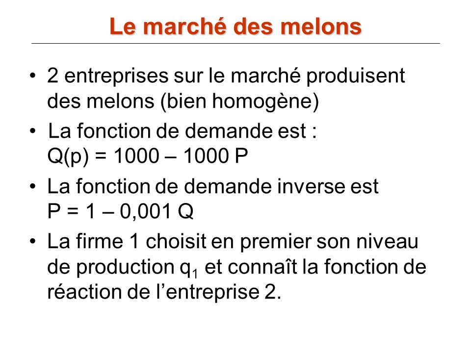 2 entreprises sur le marché produisent des melons (bien homogène) La fonction de demande est : Q(p) = 1000 – 1000 P La fonction de demande inverse est