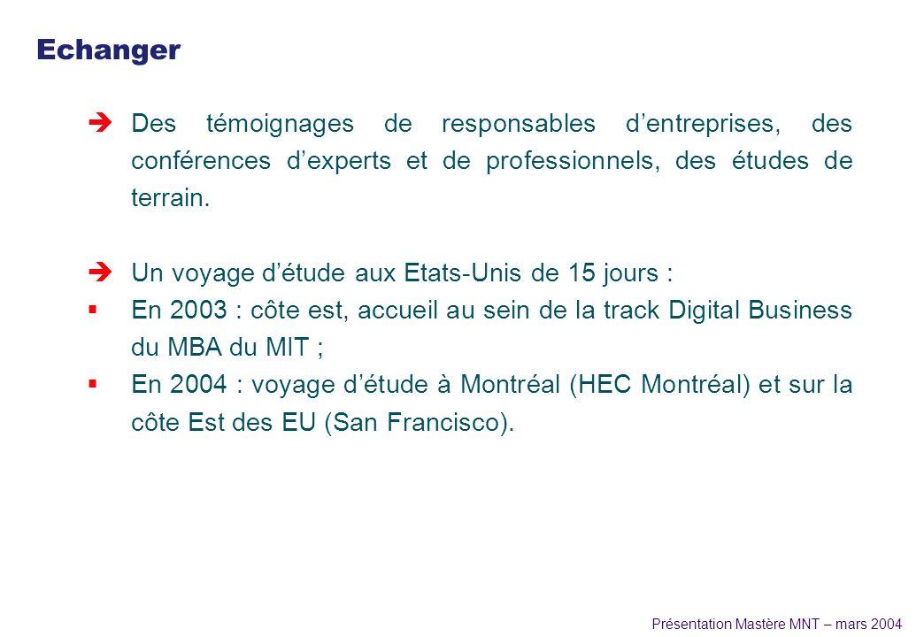 Présentation Mastère MNT – mars 2004 Echanger èDes témoignages de responsables dentreprises, des conférences dexperts et de professionnels, des études