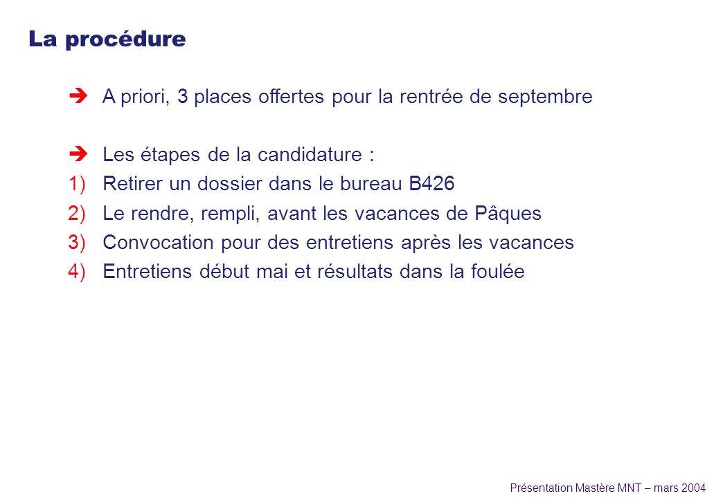 Présentation Mastère MNT – mars 2004 La procédure èA priori, 3 places offertes pour la rentrée de septembre èLes étapes de la candidature : 1)Retirer