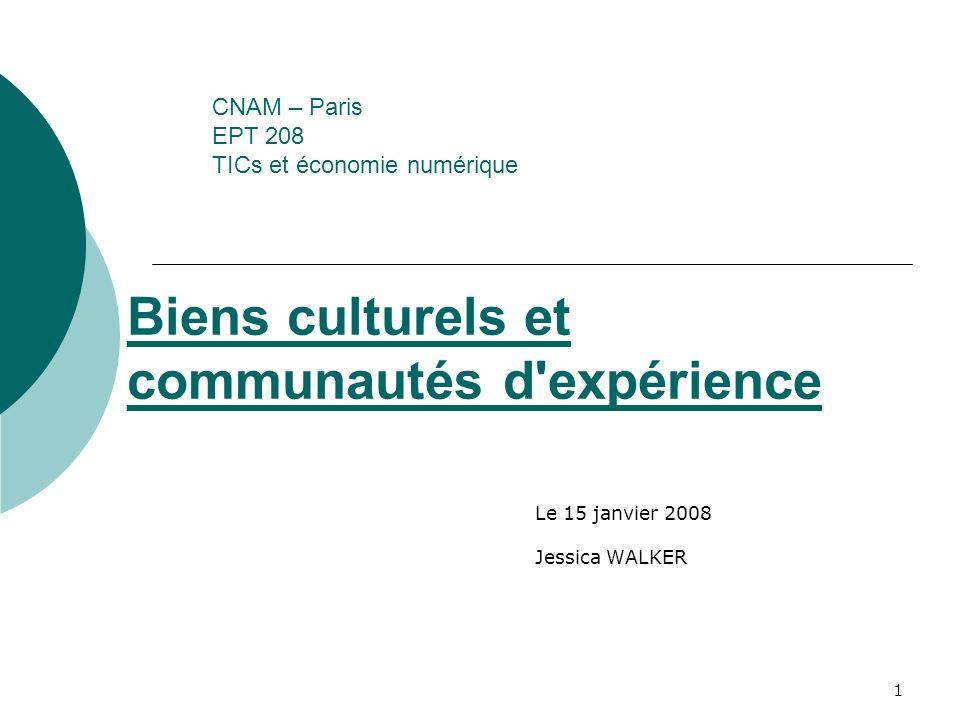 1 CNAM – Paris EPT 208 TICs et économie numérique Le 15 janvier 2008 Jessica WALKER Biens culturels et communautés d'expérience