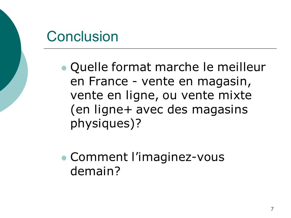 7 Conclusion Quelle format marche le meilleur en France - vente en magasin, vente en ligne, ou vente mixte (en ligne+ avec des magasins physiques)? Co