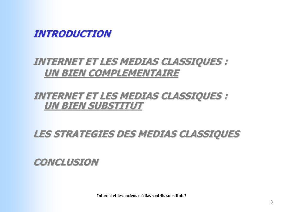 Internet et les anciens médias sont-ils substituts? 2 INTRODUCTION INTERNET ET LES MEDIAS CLASSIQUES : UN BIEN COMPLEMENTAIRE INTERNET ET LES MEDIAS C