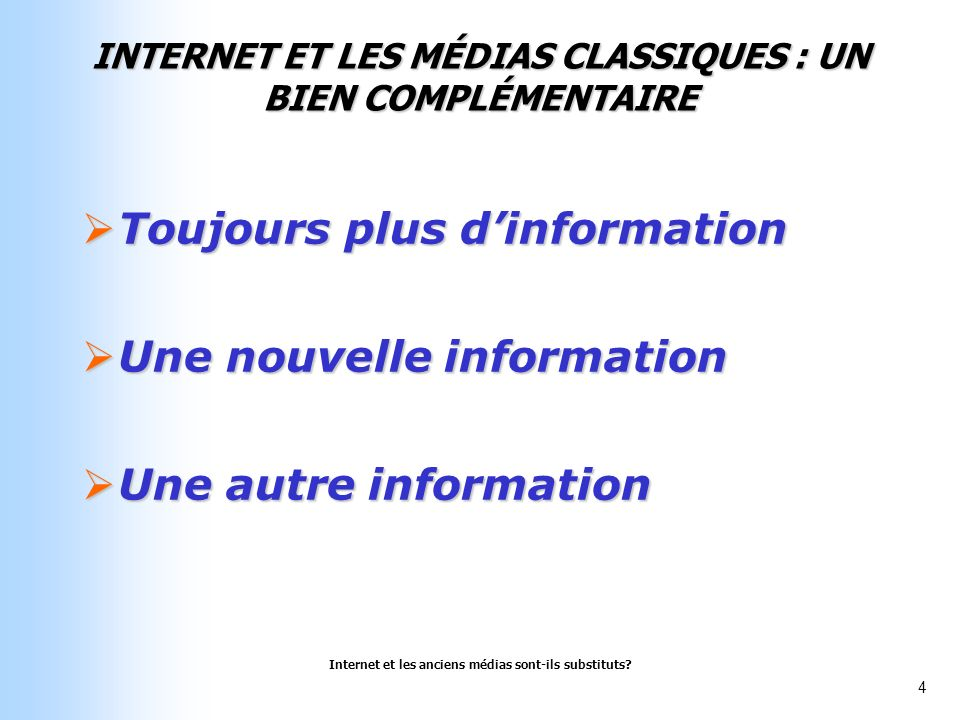 Internet et les anciens médias sont-ils substituts? 4 INTERNET ET LES MÉDIAS CLASSIQUES : UN BIEN COMPLÉMENTAIRE Toujours plus dinformation Toujours p