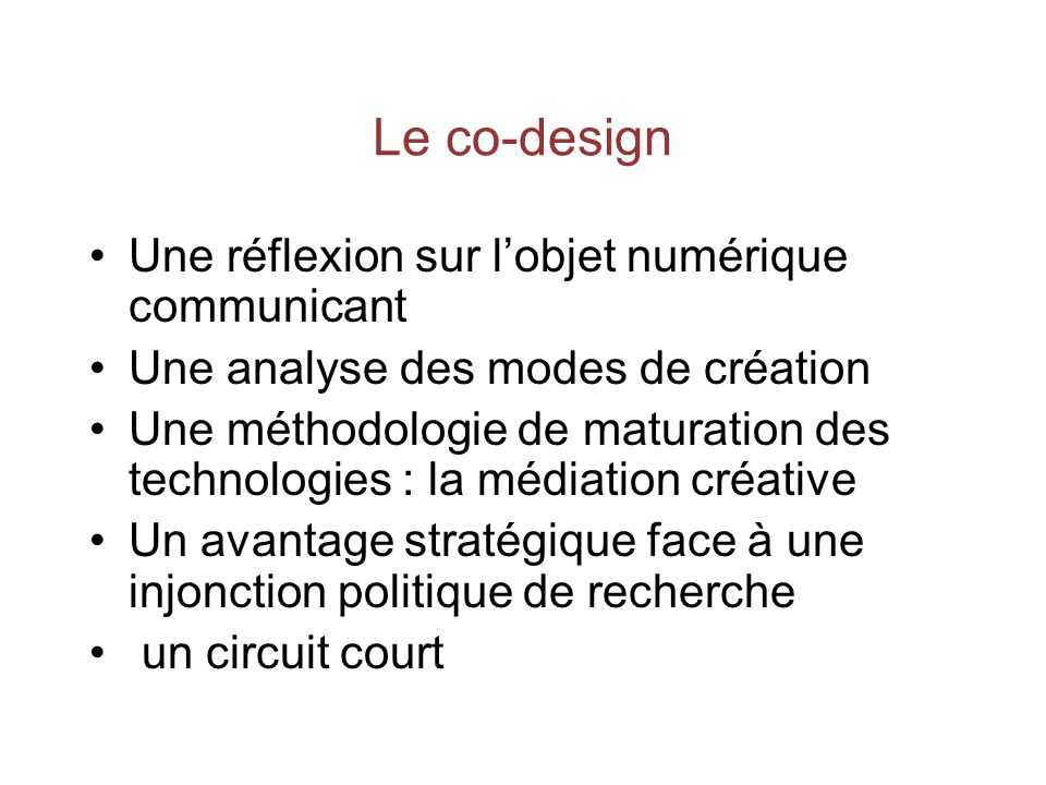 Le co-design Une réflexion sur lobjet numérique communicant Une analyse des modes de création Une méthodologie de maturation des technologies : la médiation créative Un avantage stratégique face à une injonction politique de recherche un circuit court