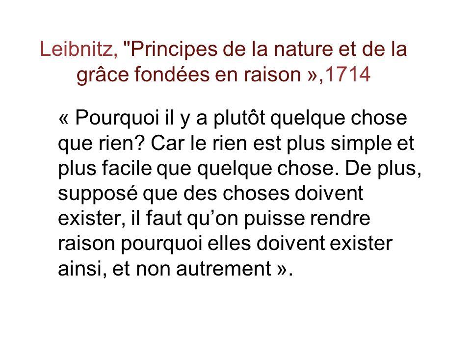 Leibnitz, Principes de la nature et de la grâce fondées en raison »,1714 « Pourquoi il y a plutôt quelque chose que rien.