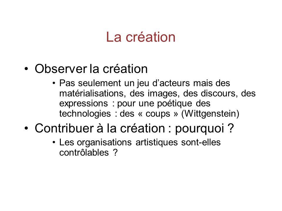 La création Observer la création Pas seulement un jeu dacteurs mais des matérialisations, des images, des discours, des expressions : pour une poétique des technologies : des « coups » (Wittgenstein) Contribuer à la création : pourquoi .