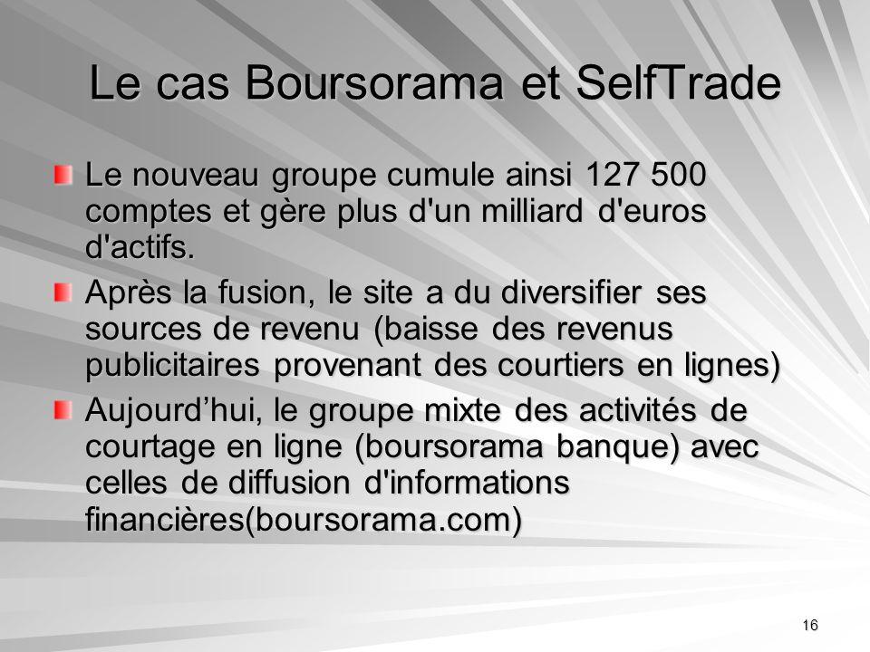 16 Le cas Boursorama et SelfTrade Le nouveau groupe cumule ainsi 127 500 comptes et gère plus d'un milliard d'euros d'actifs. Après la fusion, le site