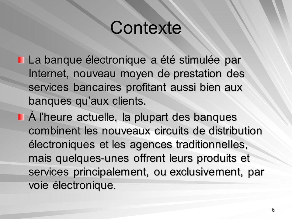 6 Contexte La banque électronique a été stimulée par Internet, nouveau moyen de prestation des services bancaires profitant aussi bien aux banques qua