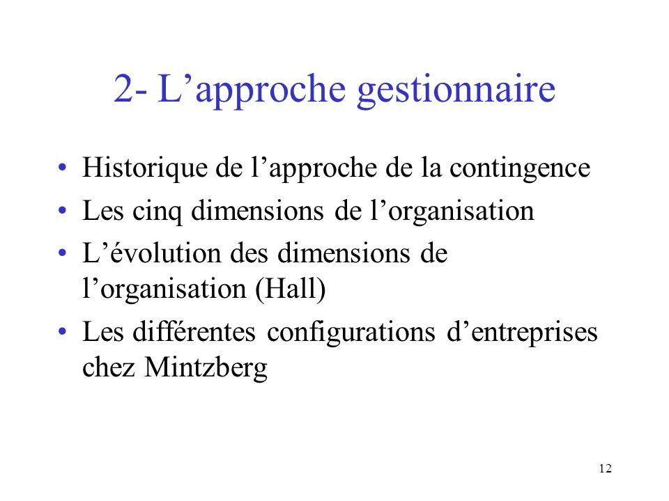 12 2- Lapproche gestionnaire Historique de lapproche de la contingence Les cinq dimensions de lorganisation Lévolution des dimensions de lorganisation