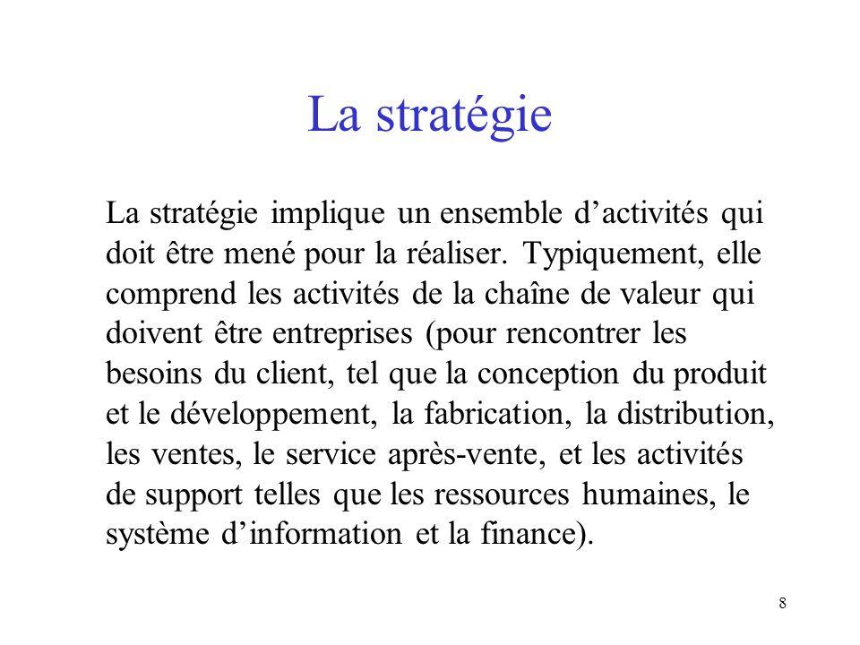 8 La stratégie La stratégie implique un ensemble dactivités qui doit être mené pour la réaliser. Typiquement, elle comprend les activités de la chaîne