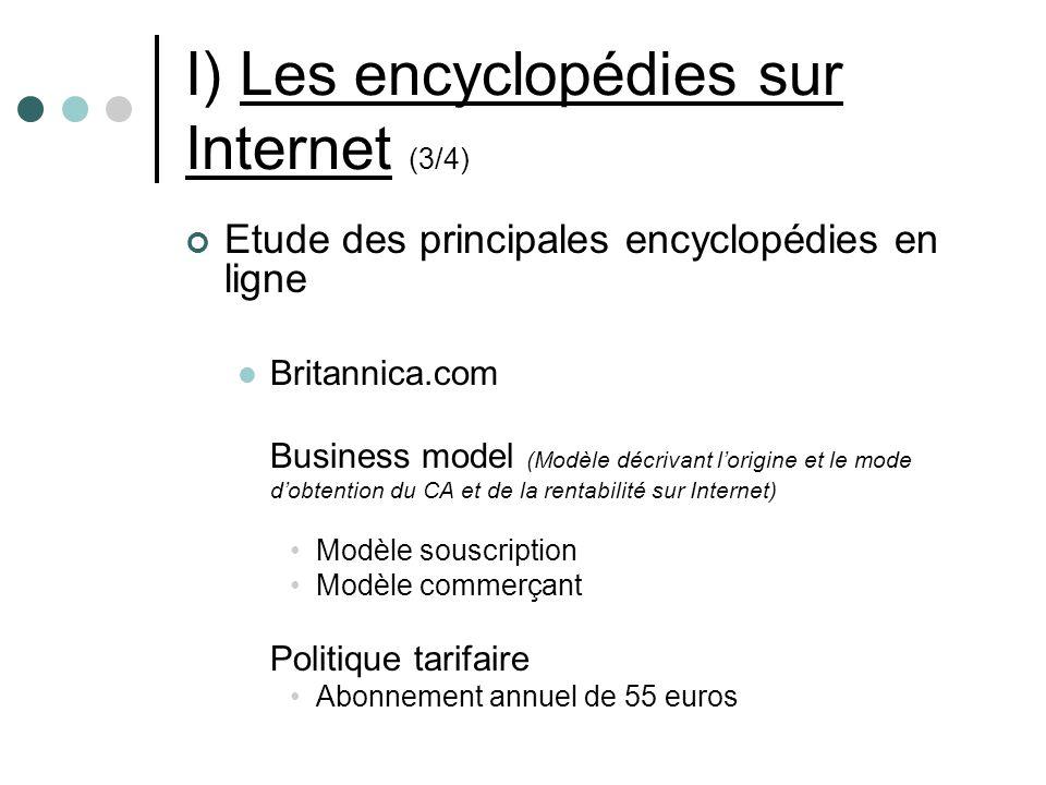 I) Les encyclopédies sur Internet (3/4) Etude des principales encyclopédies en ligne Britannica.com Business model (Modèle décrivant lorigine et le mode dobtention du CA et de la rentabilité sur Internet) Modèle souscription Modèle commerçant Politique tarifaire Abonnement annuel de 55 euros