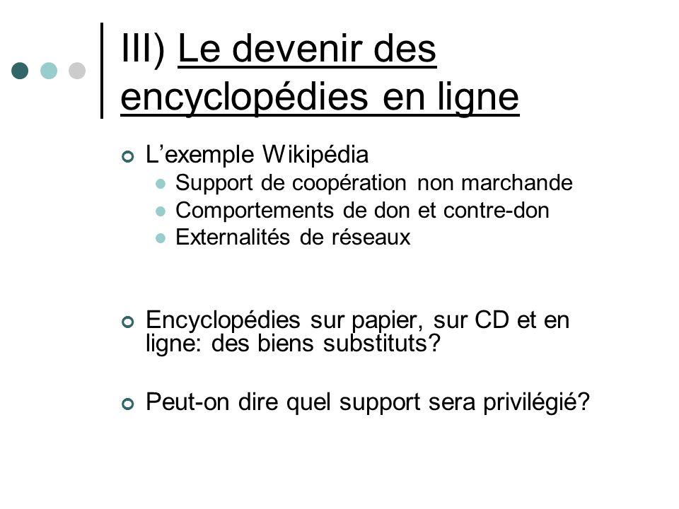 III) Le devenir des encyclopédies en ligne Lexemple Wikipédia Support de coopération non marchande Comportements de don et contre-don Externalités de réseaux Encyclopédies sur papier, sur CD et en ligne: des biens substituts.