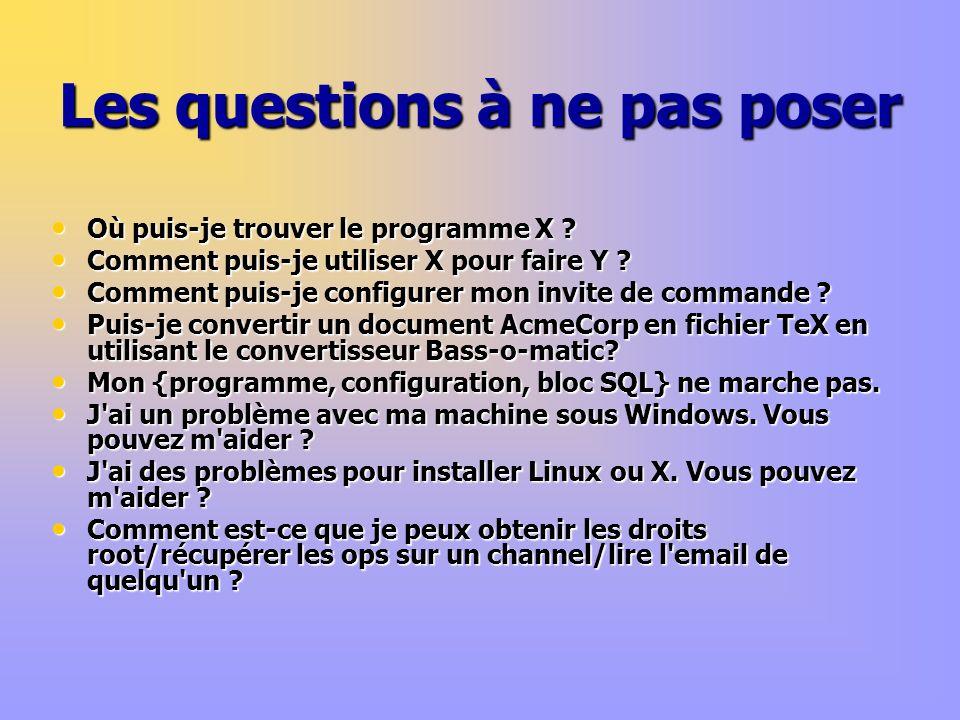 Les questions à ne pas poser Où puis-je trouver le programme X ? Où puis-je trouver le programme X ? Comment puis-je utiliser X pour faire Y ? Comment