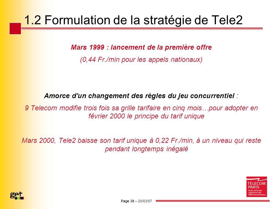 Page 38 – 20/03/07 1.2 Formulation de la stratégie de Tele2 Mars 1999 : lancement de la première offre (0,44 Fr./min pour les appels nationaux) Amorce