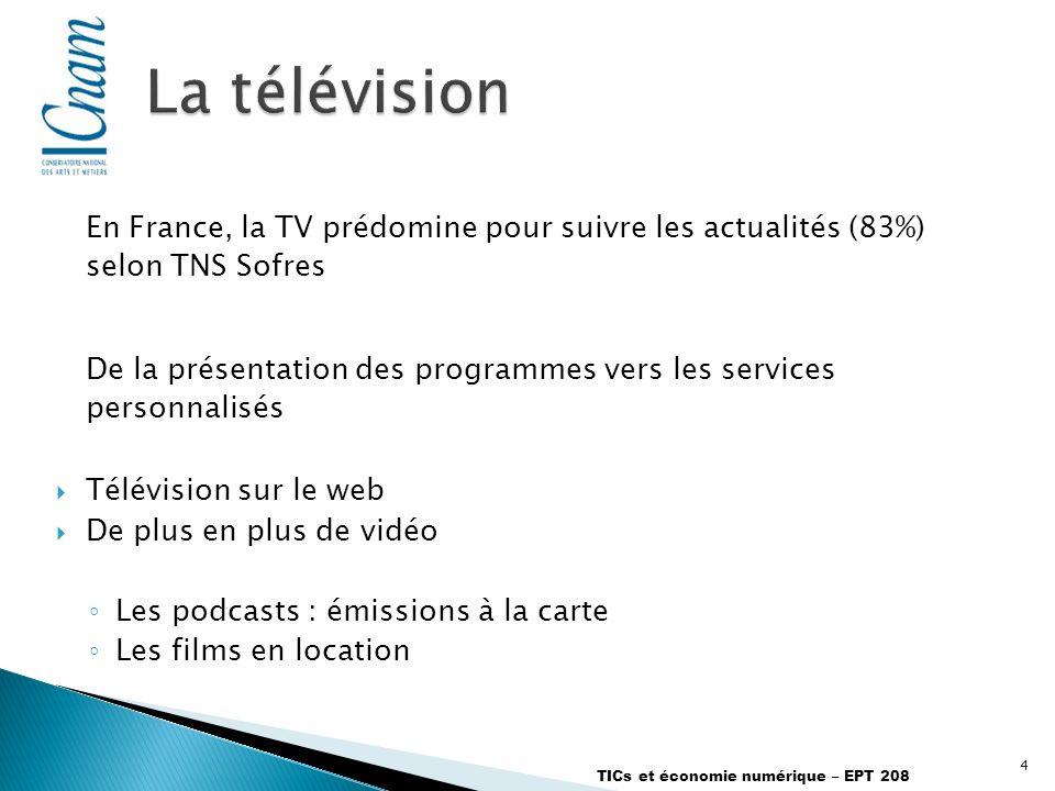 4 TICs et économie numérique – EPT 208 En France, la TV prédomine pour suivre les actualités (83%) selon TNS Sofres De la présentation des programmes vers les services personnalisés Télévision sur le web De plus en plus de vidéo Les podcasts : émissions à la carte Les films en location