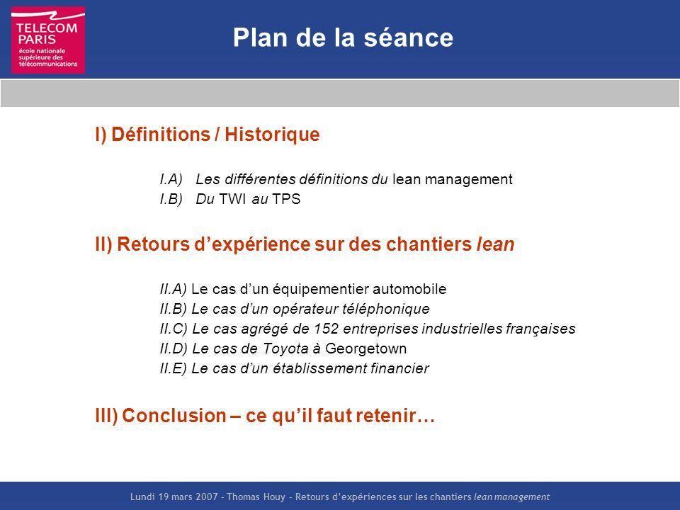 Lundi 19 mars 2007 – Thomas Houy – Retours dexpériences sur les chantiers lean management Plan de la séance I) Définitions / Historique I.A) Les diffé