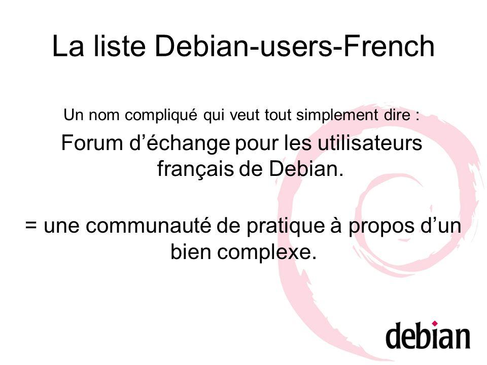 La liste Debian-users-French Un nom compliqué qui veut tout simplement dire : Forum déchange pour les utilisateurs français de Debian. = une communaut