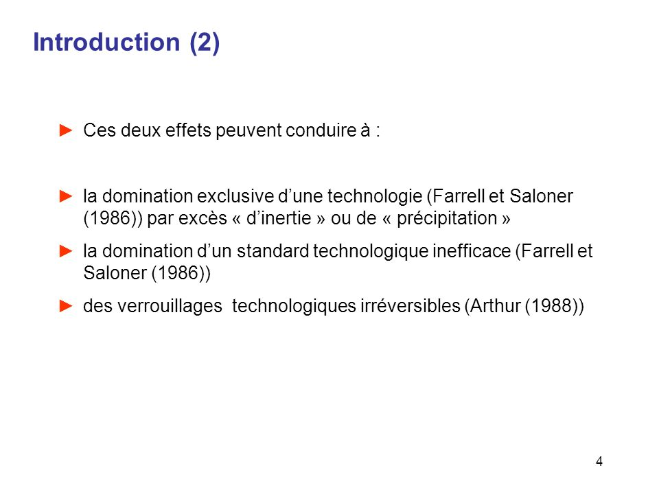 4 Introduction (2) Ces deux effets peuvent conduire à : la domination exclusive dune technologie (Farrell et Saloner (1986)) par excès « dinertie » ou