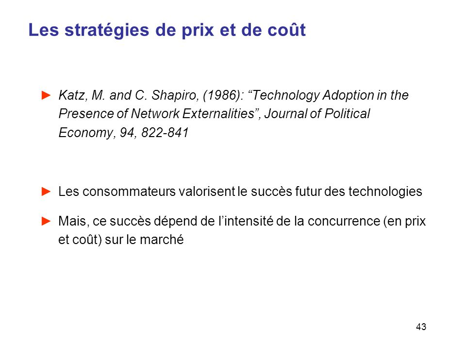 43 Les stratégies de prix et de coût Katz, M. and C. Shapiro, (1986): Technology Adoption in the Presence of Network Externalities, Journal of Politic