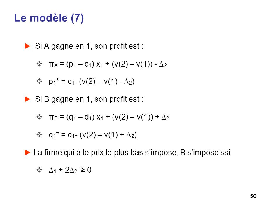 50 Le modèle (7) Si A gagne en 1, son profit est : π A = (p 1 – c 1 ) x 1 + (v(2) – v(1)) - 2 p 1 * = c 1 - (v(2) – v(1) - 2 ) Si B gagne en 1, son pr