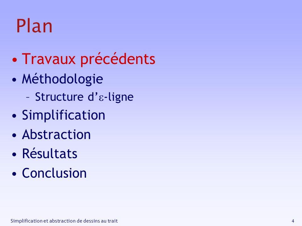 4Simplification et abstraction de dessins au trait Plan Travaux précédents Méthodologie –Structure d -ligne Simplification Abstraction Résultats Concl