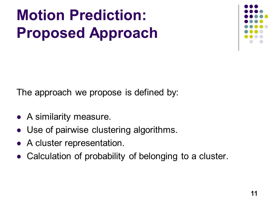 11 Motion Prediction: Proposed Approach The approach we propose is defined by: A similarity measure. Use of pairwise clustering algorithms. A cluster