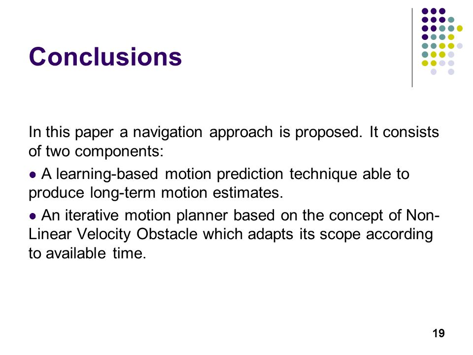 19 Conclusions In this paper a navigation approach is proposed. It consists of two components: A learning-based motion prediction technique able to pr