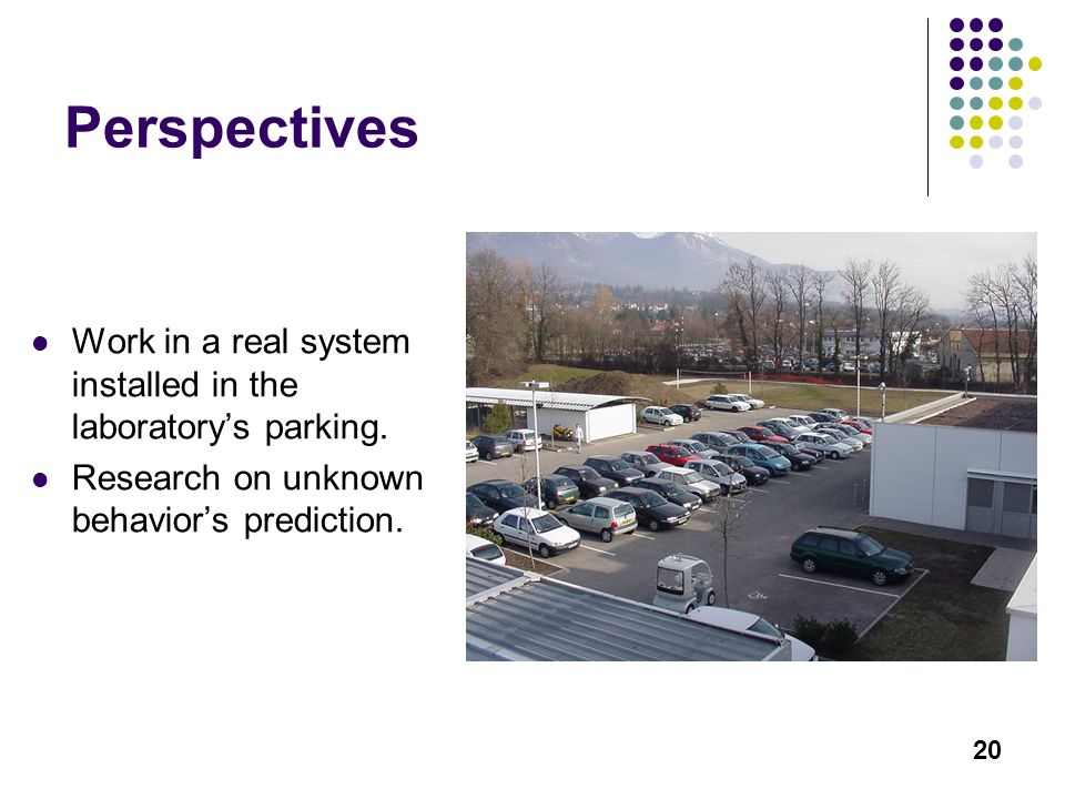 20 Perspectives Work in a real system installed in the laboratorys parking. Research on unknown behaviors prediction.