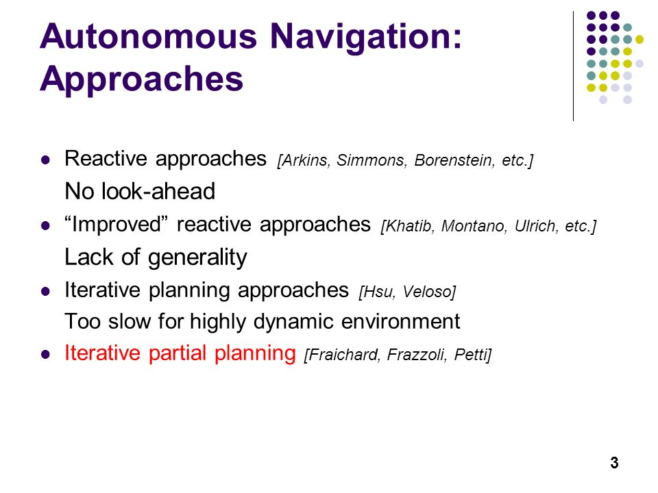 3 Autonomous Navigation: Approaches Reactive approaches [Arkins, Simmons, Borenstein, etc.] No look-ahead Improved reactive approaches [Khatib, Montano, Ulrich, etc.] Lack of generality Iterative planning approaches [Hsu, Veloso] Too slow for highly dynamic environment Iterative partial planning [Fraichard, Frazzoli, Petti]