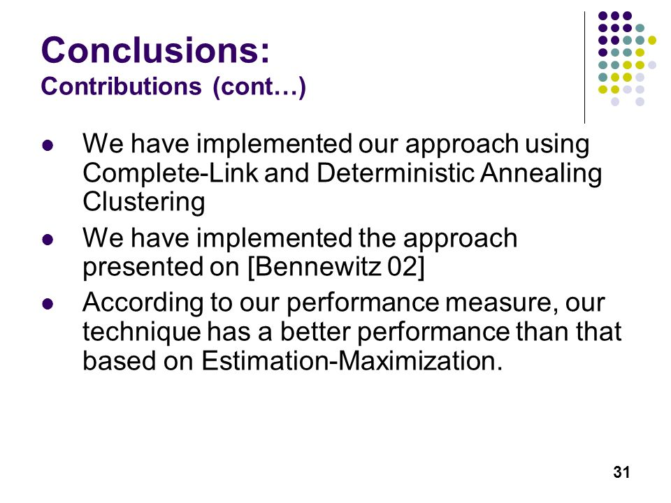 31 Conclusions: Contributions (cont…) We have implemented our approach using Complete-Link and Deterministic Annealing Clustering We have implemented the approach presented on [Bennewitz 02] According to our performance measure, our technique has a better performance than that based on Estimation-Maximization.
