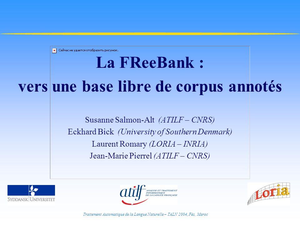 Traitement Automatique de la Langue Naturelle – TALN 2004, Fès, Maroc La FReeBank : vers une base libre de corpus annotés Susanne Salmon-Alt (ATILF –