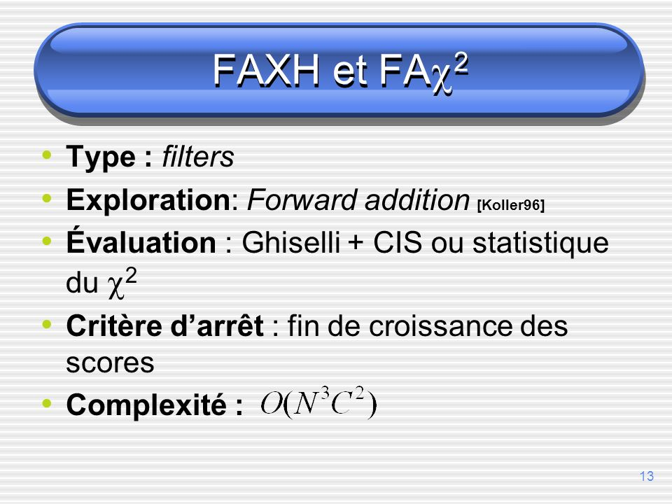 13 FAXH et FA 2 Type : filters Exploration: Forward addition [Koller96] Évaluation : Ghiselli + CIS ou statistique du 2 Critère darrêt : fin de croiss
