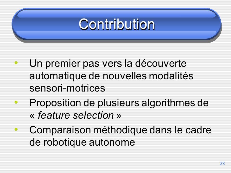 28 Contribution Un premier pas vers la découverte automatique de nouvelles modalités sensori-motrices Proposition de plusieurs algorithmes de « feature selection » Comparaison méthodique dans le cadre de robotique autonome