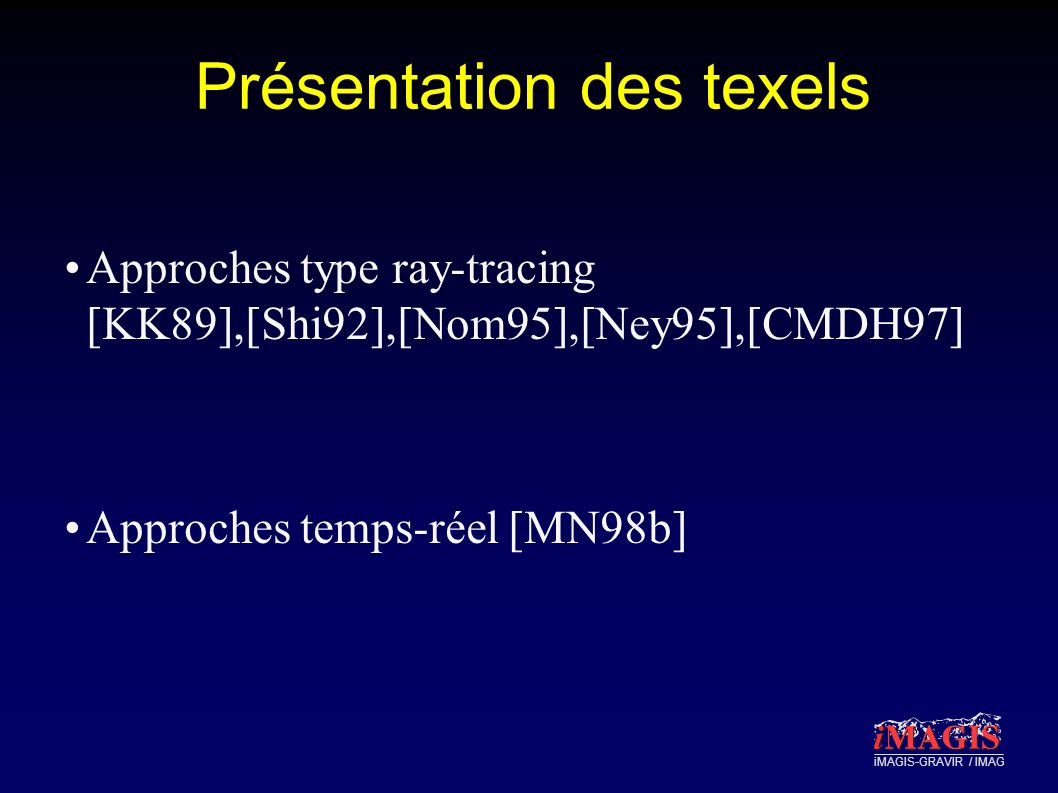iMAGIS-GRAVIR / IMAG Présentation des texels Approches type ray-tracing [KK89],[Shi92],[Nom95],[Ney95],[CMDH97] Approches temps-réel [MN98b]