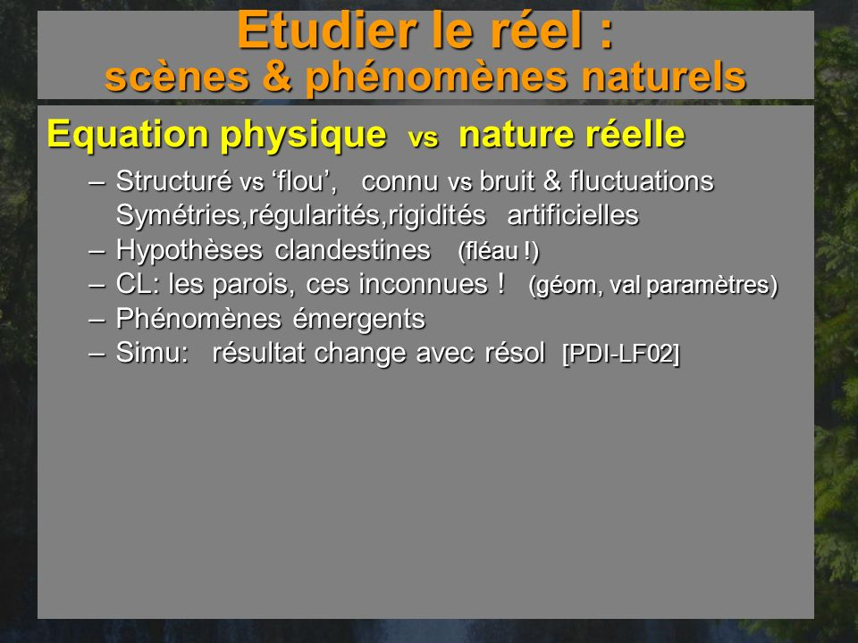 Etudier le réel : scènes & phénomènes naturels Equation physique vs nature réelle –Structuré vs flou, connu vs bruit & fluctuations Symétries,régulari