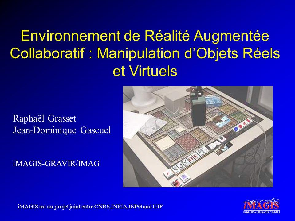 iMAGIS-GRAVIR / IMAG Environnement de Réalité Augmentée Collaboratif : Manipulation dObjets Réels et Virtuels Raphaël Grasset Jean-Dominique Gascuel i