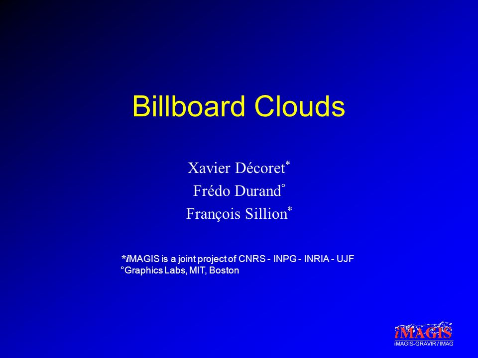*i MAGIS is a joint project of CNRS - INPG - INRIA - UJF °Graphics Labs, MIT, Boston iMAGIS-GRAVIR / IMAG Billboard Clouds Xavier Décoret * Frédo Dura