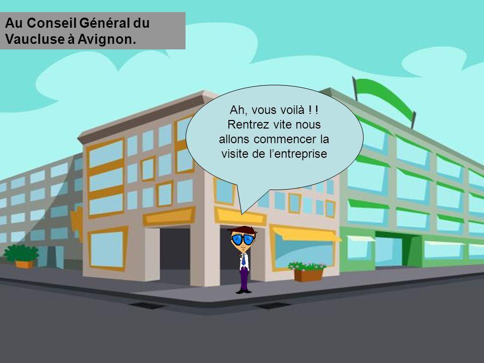 Ah, vous voilà ! ! Rentrez vite nous allons commencer la visite de lentreprise Au Conseil Général du Vaucluse à Avignon.