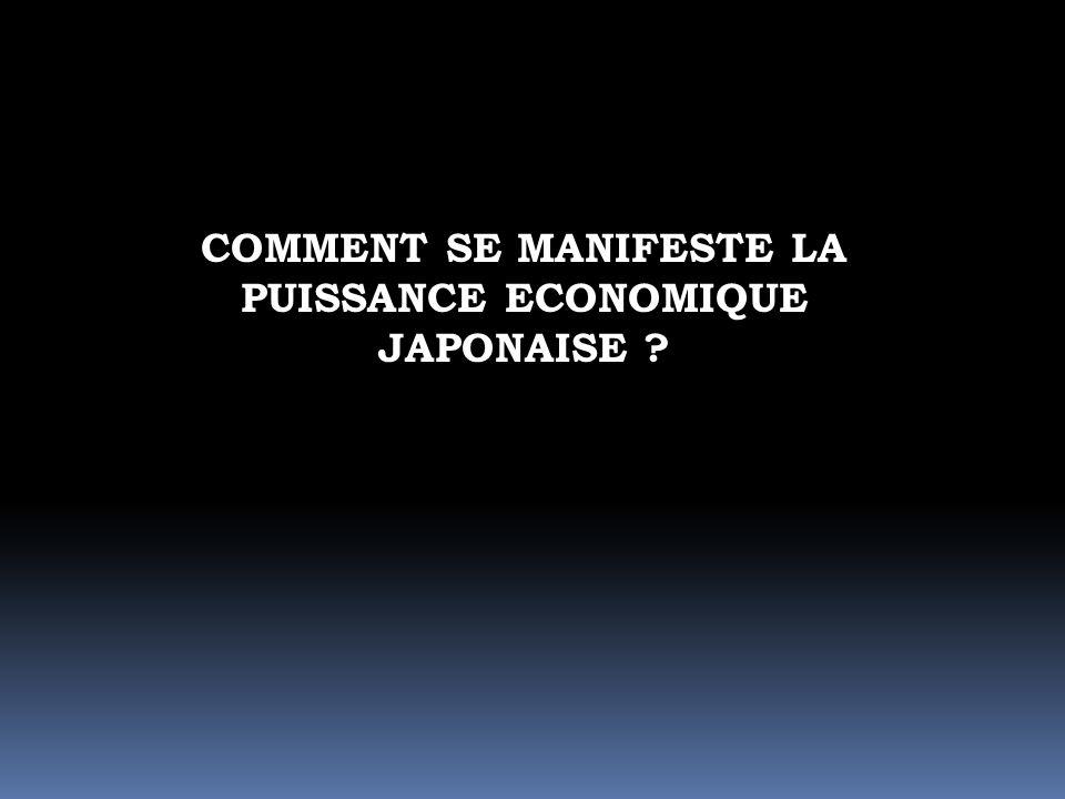 COMMENT SE MANIFESTE LA PUISSANCE ECONOMIQUE JAPONAISE ?
