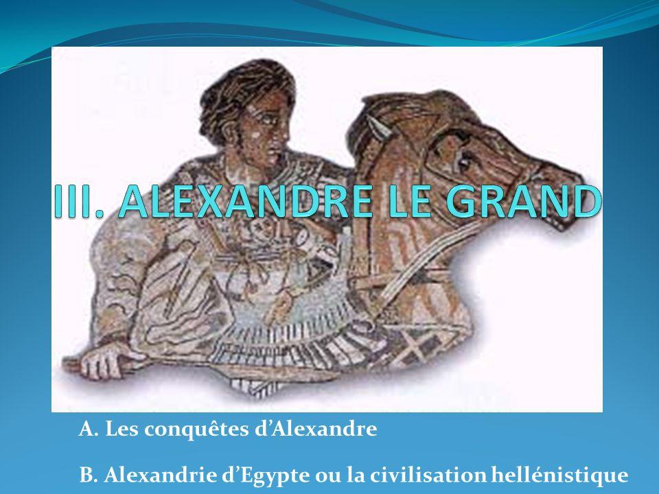 A. Les conquêtes dAlexandre B. Alexandrie dEgypte ou la civilisation hellénistique