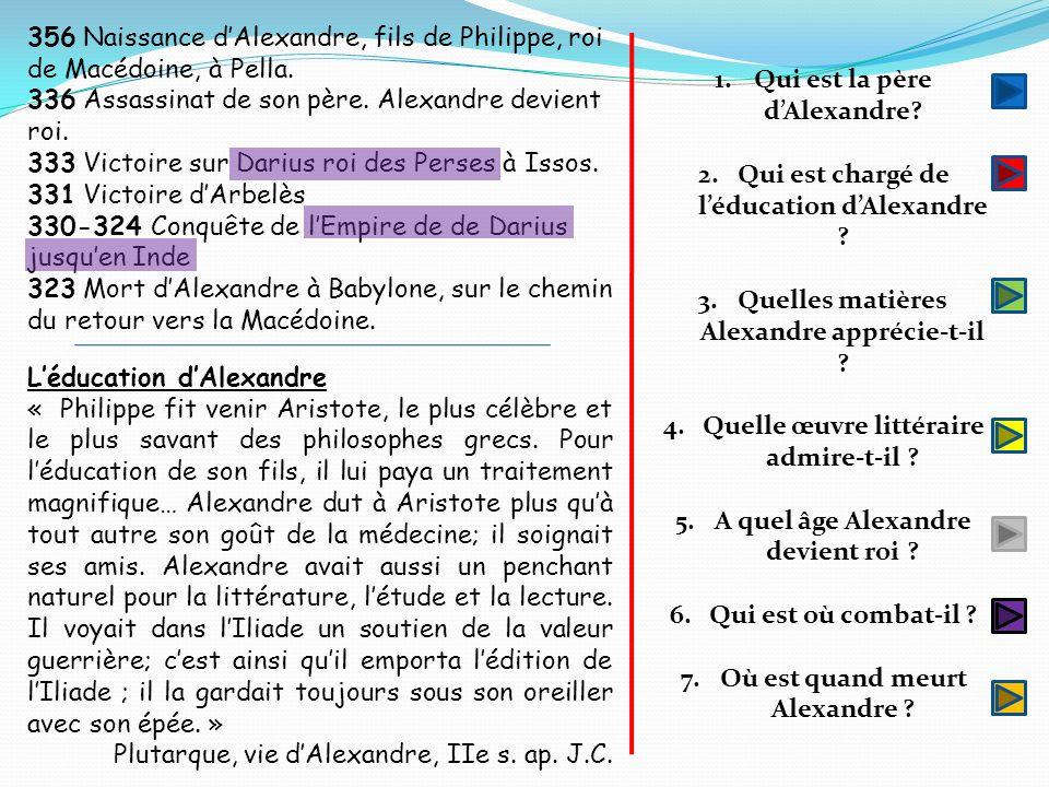 356 Naissance dAlexandre, fils de Philippe, roi de Macédoine, à Pella. 336 Assassinat de son père. Alexandre devient roi. 333 Victoire sur Darius roi