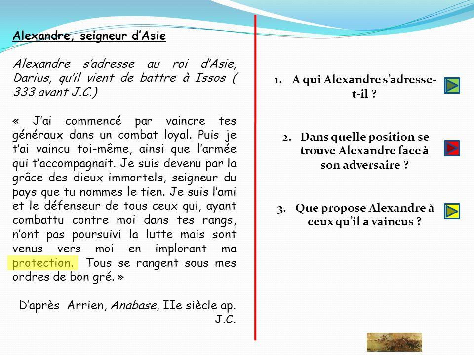 Alexandre, seigneur dAsie Alexandre sadresse au roi dAsie, Darius, quil vient de battre à Issos ( 333 avant J.C.) « Jai commencé par vaincre tes génér